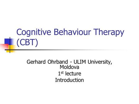 Cognitive Behaviour Therapy (CBT) Gerhard Ohrband - ULIM University, Moldova 1 st lecture Introduction.