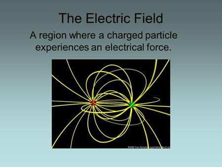 The Electric Field A region where a charged particle experiences an electrical force.