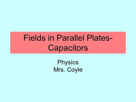 Fields in Parallel Plates- Capacitors Physics Mrs. Coyle.