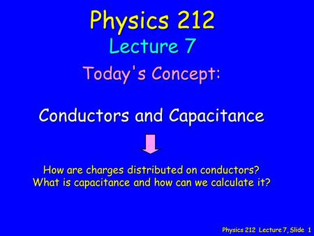 Physics 212 Lecture 7, Slide 1 Physics 212 Lecture 7 Today's Concept: Conductors and Capacitance How are charges distributed on conductors? What is capacitance.