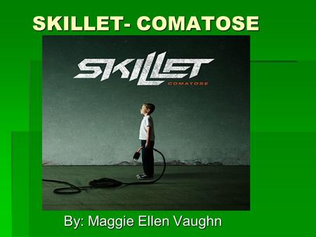 SKILLET- COMATOSE By: Maggie Ellen Vaughn. BACKGROUND INFO. Skillet is a Christian rock band from Memphis, Tennessee. The members of the band consists.