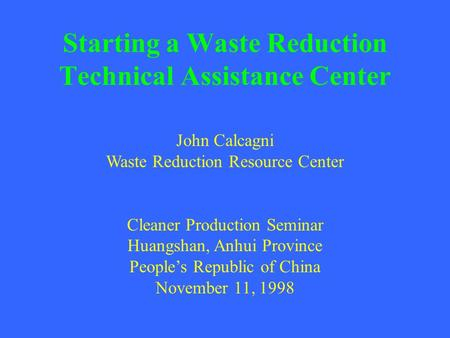 Starting a Waste Reduction Technical Assistance Center John Calcagni Waste Reduction Resource Center Cleaner Production Seminar Huangshan, Anhui Province.