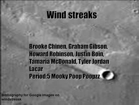Wind streaks Bibliography for Google images on windstreask Brooke Chinen, Graham Gibson, Howard Robinson, Justin Boin, Tamaria McDonald, Tyler Jordan Lacar.