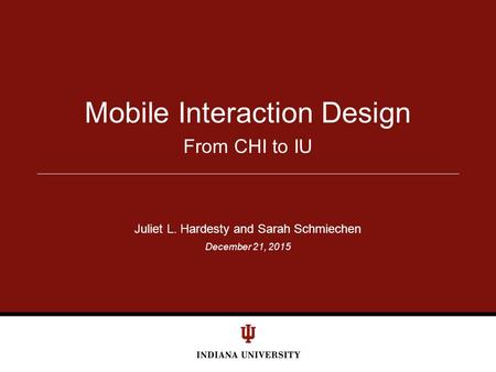 December 21, 2015 From CHI to IU Mobile Interaction Design Juliet L. Hardesty and Sarah Schmiechen.