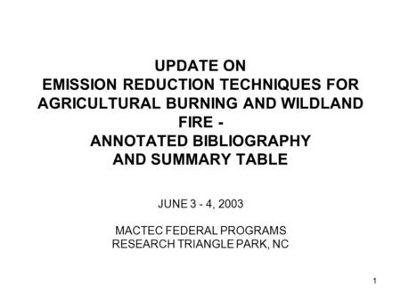 1 UPDATE ON EMISSION REDUCTION TECHNIQUES FOR AGRICULTURAL BURNING AND WILDLAND FIRE - ANNOTATED BIBLIOGRAPHY AND SUMMARY TABLE JUNE 3 - 4, 2003 MACTEC.