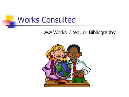 Works Consulted aka Works Cited, or Bibliography.