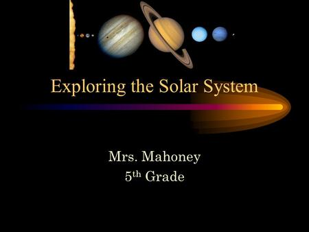 Exploring the Solar System Mrs. Mahoney 5 th Grade.