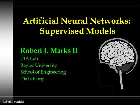 Robert J. Marks II CIA Lab Baylor University School of Engineering CiaLab.org Artificial Neural Networks: Supervised Models.
