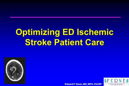 Edward P. Sloan, MD, MPH, FACEP Optimizing ED Ischemic Stroke Patient Care.