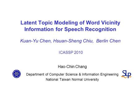 Latent Topic Modeling of Word Vicinity Information for Speech Recognition Kuan-Yu Chen, Hsuan-Sheng Chiu, Berlin Chen ICASSP 2010 Hao-Chin Chang Department.