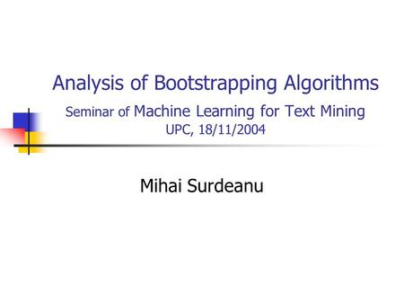 Analysis of Bootstrapping Algorithms Seminar of Machine Learning for Text Mining UPC, 18/11/2004 Mihai Surdeanu.