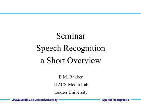 Speech Recognition LIACS Media Lab Leiden University Seminar Speech Recognition a Short Overview E.M. Bakker LIACS Media Lab Leiden University.