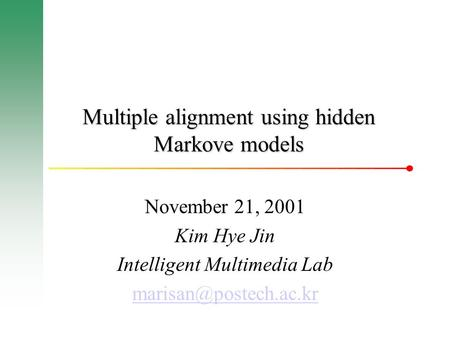 Multiple alignment using hidden Markove models November 21, 2001 Kim Hye Jin Intelligent Multimedia Lab