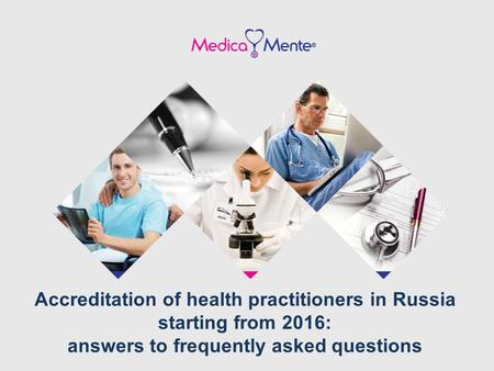 Accreditation of health practitioners in Russia starting from 2016: answers to frequently asked questions.
