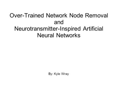 Over-Trained Network Node Removal and Neurotransmitter-Inspired Artificial Neural Networks By: Kyle Wray.