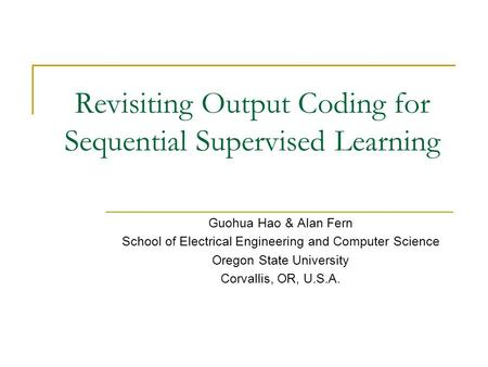 Revisiting Output Coding for Sequential Supervised Learning Guohua Hao & Alan Fern School of Electrical Engineering and Computer Science Oregon State University.