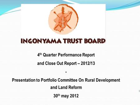 1 4 th Quarter Performance Report and Close Out Report – 2012/13 - Presentation to Portfolio Committee On Rural Development and Land Reform 30 th may 2012.
