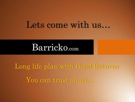 Barricko.com Lets come with us…Lets come with us… Long life plan with Good ReturnsLong life plan with Good Returns You can trust on us…You can trust on.