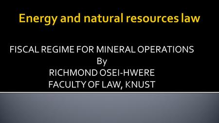 FISCAL REGIME FOR MINERAL OPERATIONS By RICHMOND OSEI-HWERE FACULTY OF LAW, KNUST.
