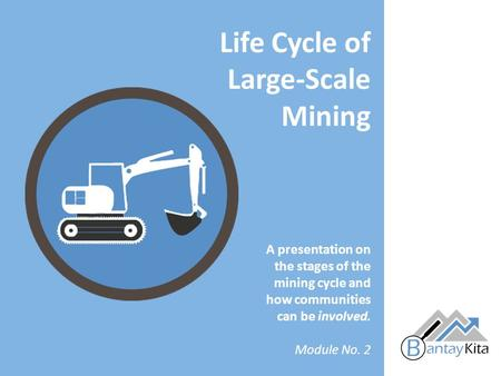 A presentation on the stages of the mining cycle and how communities can be involved. Module No. 2 Life Cycle of Large-Scale Mining.