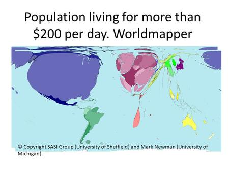 Population living for more than $200 per day. Worldmapper © Copyright SASI Group (University of Sheffield) and Mark Newman (University of Michigan).