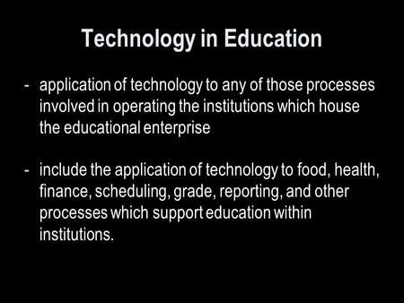 Technology in Education -application of technology to any of those processes involved in operating the institutions which house the educational enterprise.