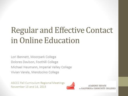 Regular and Effective Contact in Online Education Lori Bennett, Moorpark College Dolores Davison, Foothill College Michael Heumann, Imperial Valley College.