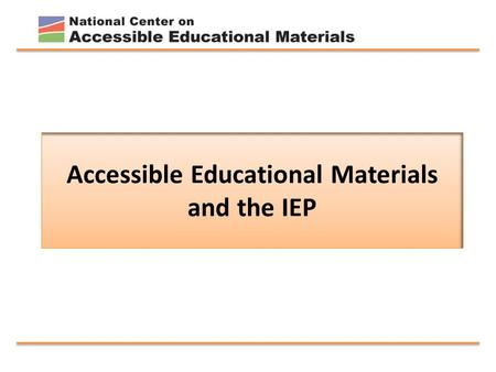 Accessible Educational Materials and the IEP. Introduction to the National Center for Accessible Educational Materials for Learning October 2014 to October.