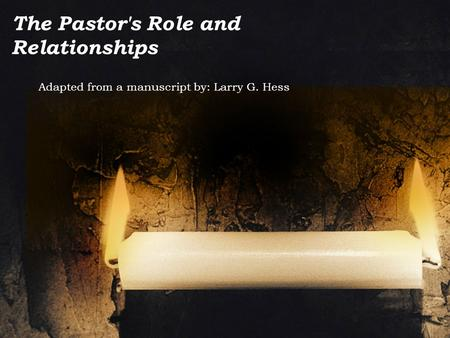 The Pastor's Role and Relationships Adapted from a manuscript by: Larry G. Hess.