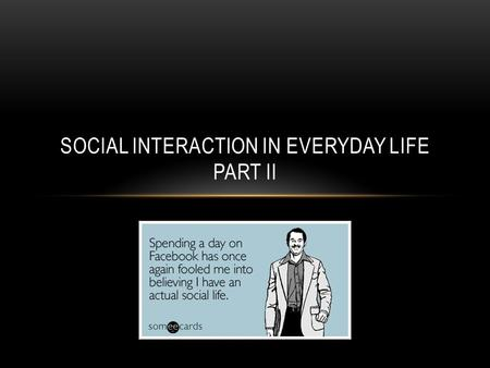 SOCIAL INTERACTION IN EVERYDAY LIFE PART II. NONVERBAL COMMUNICATION Any communication that is not verbal Gestures, body movements, facial expressions.