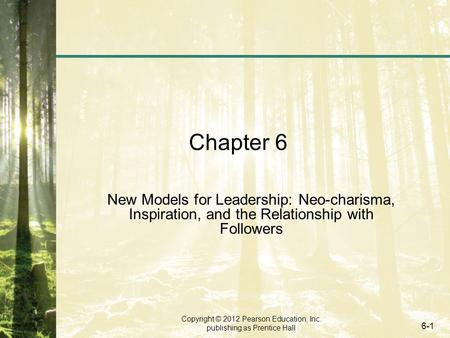 Copyright © 2012 Pearson Education, Inc. publishing as Prentice Hall 6-1 Chapter 6 New Models for Leadership: Neo-charisma, Inspiration, and the Relationship.