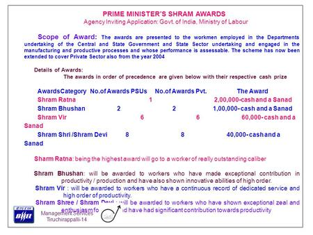 PRIME MINISTER'S SHRAM AWARDS Agency Inviting Application: Govt. of India, Ministry of Labour Scope of Award: The awards are presented to the workmen employed.