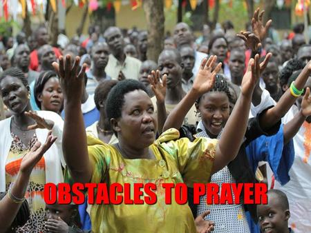OBSTACLES TO PRAYER. 1. NOT BEING SUFFICIENTLY MOTIVATED  Need for personal commitment to prayer  Need for self-effort  It is a longing of an individual.