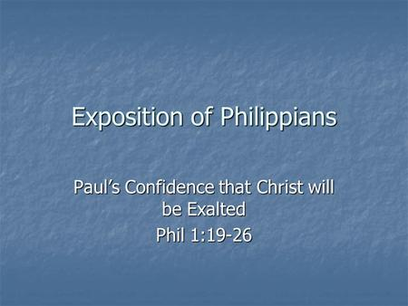 Exposition of Philippians Paul's Confidence that Christ will be Exalted Phil 1:19-26.