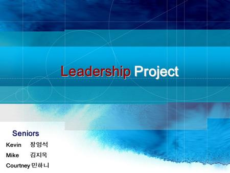 Leadership Project Seniors Seniors Kevin 장영석 Mike 김지욱 Courtney 민하니.