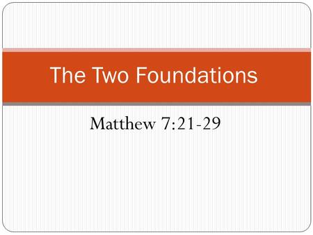 The Two Foundations Matthew 7:21-29. Sand Foundations A. Lack of deeper love for Jesus and His word. B. No direct relationship through personal devotion.