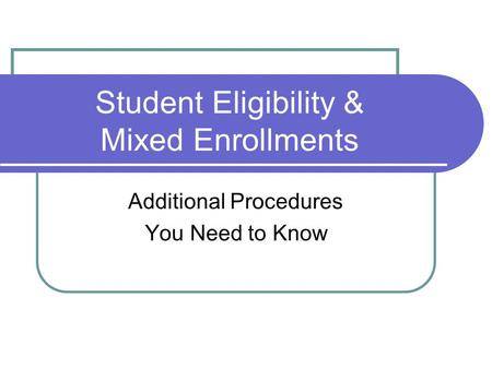 Student Eligibility & Mixed Enrollments Additional Procedures You Need to Know.