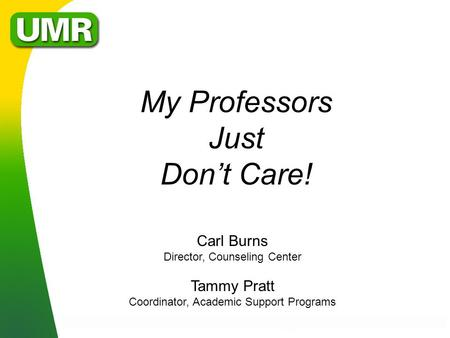My Professors Just Don't Care! Carl Burns Director, Counseling Center Tammy Pratt Coordinator, Academic Support Programs.