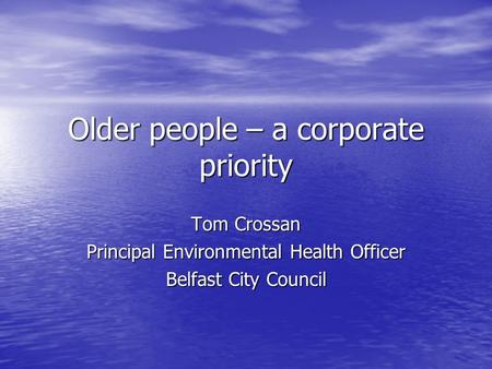 Older people – a corporate priority Tom Crossan Principal Environmental Health Officer Belfast City Council.