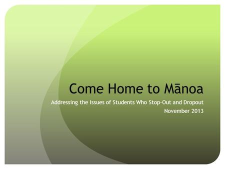 Come Home to Mānoa Addressing the Issues of Students Who Stop-Out and Dropout November 2013.