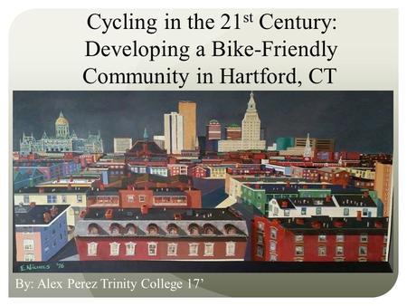 Cycling in the 21 st Century: Developing a Bike-Friendly Community in Hartford, CT By: Alex Perez Trinity College 17'