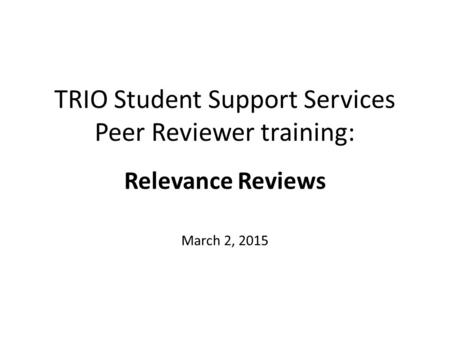 TRIO Student Support Services Peer Reviewer training: Relevance Reviews March 2, 2015.