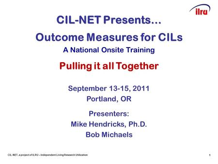 1 CIL-NET, a project of ILRU – Independent Living Research Utilization CIL-NET Presents… 1 Outcome Measures for CILs A National Onsite Training Pulling.