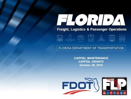 Freight, Logistics & Passenger Operations FLORIDA DEPARTMENT OF TRANSPORTATION CAPITAL MAINTENANCE CAPITAL GRANTS October 28, 2015.