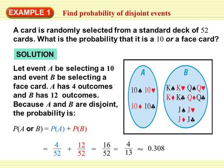 EXAMPLE 1 Find probability of disjoint events A card is randomly selected from a standard deck of 52 cards. What is the probability that it is a 10 or.