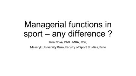 Managerial functions in sport – any difference ? Jana Nová, PhD., MBA, MSc, Masaryk University Brno, Faculty of Sport Studies, Brno.