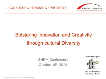  2015 Intercultural Services | Culture in Organizations SHRM Conference October 15 th 2014 Bolstering Innovation and Creativity through cultural Diversity.