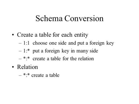 Schema Conversion Create a table for each entity –1:1 choose one side and put a foreign key –1:* put a foreign key in many side –*:* create a table for.