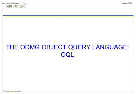 1 Spring 2000 Christophides Vassilis THE ODMG OBJECT QUERY LANGUAGE: OQL.