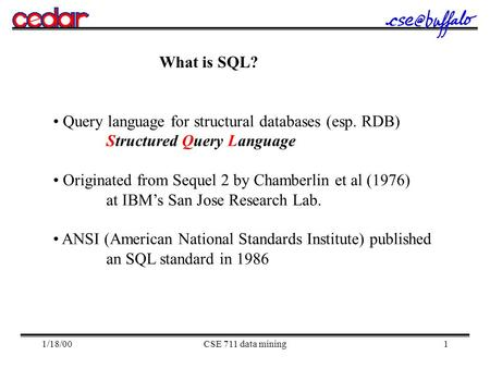 1/18/00CSE 711 data mining1 What is SQL? Query language for structural databases (esp. RDB) Structured Query Language Originated from Sequel 2 by Chamberlin.